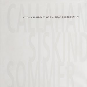 Callahan, Siskind & Sommer: At the Crossroads of American Photography